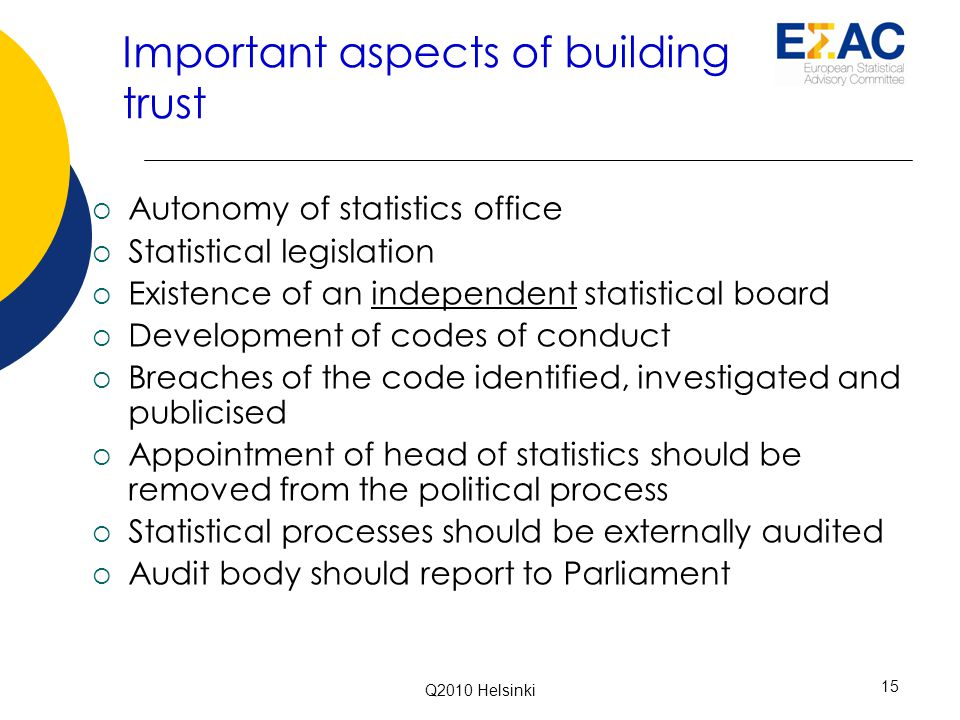 Important aspects of building trust  Autonomy of statistics office  Statistical legislation  Existence of an independent statistical board  Development of codes of conduct  Breaches of the code identified, investigated and publicised  Appointment of head of statistics should be removed from the political process  Statistical processes should be externally audited  Audit body should report to Parliament 15 Q2010 Helsinki