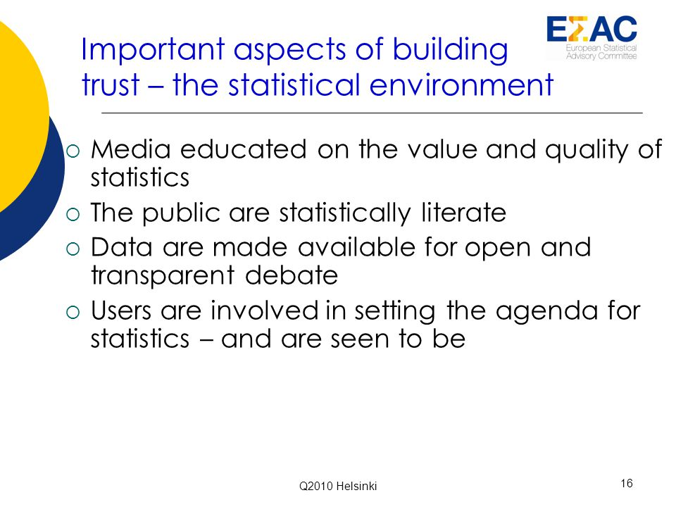 Important aspects of building trust – the statistical environment  Media educated on the value and quality of statistics  The public are statistically literate  Data are made available for open and transparent debate  Users are involved in setting the agenda for statistics – and are seen to be 16 Q2010 Helsinki