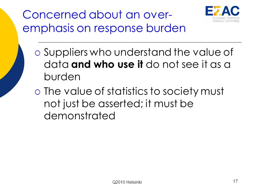 Concerned about an over- emphasis on response burden  Suppliers who understand the value of data and who use it do not see it as a burden  The value of statistics to society must not just be asserted; it must be demonstrated 17 Q2010 Helsinki