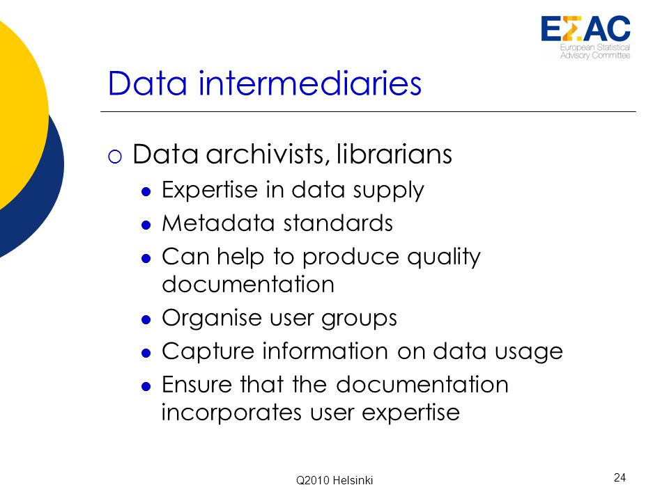 Data intermediaries  Data archivists, librarians Expertise in data supply Metadata standards Can help to produce quality documentation Organise user groups Capture information on data usage Ensure that the documentation incorporates user expertise Q2010 Helsinki 24