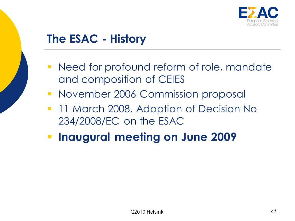 Q2010 Helsinki 26 The ESAC - History  Need for profound reform of role, mandate and composition of CEIES  November 2006 Commission proposal  11 March 2008, Adoption of Decision No 234/2008/EC on the ESAC  Inaugural meeting on June 2009