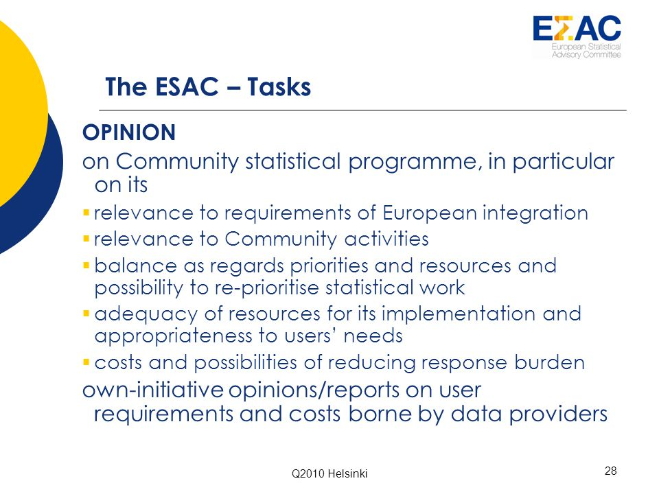 Q2010 Helsinki 28 The ESAC – Tasks OPINION on Community statistical programme, in particular on its  relevance to requirements of European integration  relevance to Community activities  balance as regards priorities and resources and possibility to re-prioritise statistical work  adequacy of resources for its implementation and appropriateness to users' needs  costs and possibilities of reducing response burden own-initiative opinions/reports on user requirements and costs borne by data providers