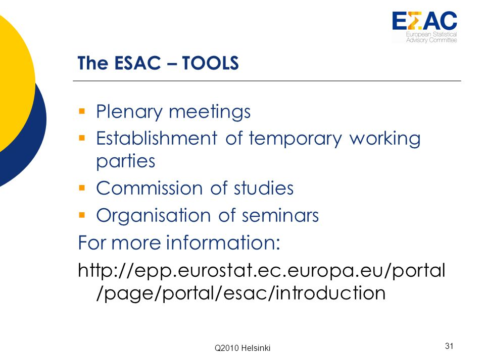 Q2010 Helsinki 31 The ESAC – TOOLS  Plenary meetings  Establishment of temporary working parties  Commission of studies  Organisation of seminars For more information: http://epp.eurostat.ec.europa.eu/portal /page/portal/esac/introduction