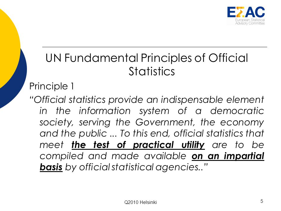 UN Fundamental Principles of Official Statistics Principle 1 Official statistics provide an indispensable element in the information system of a democratic society, serving the Government, the economy and the public...