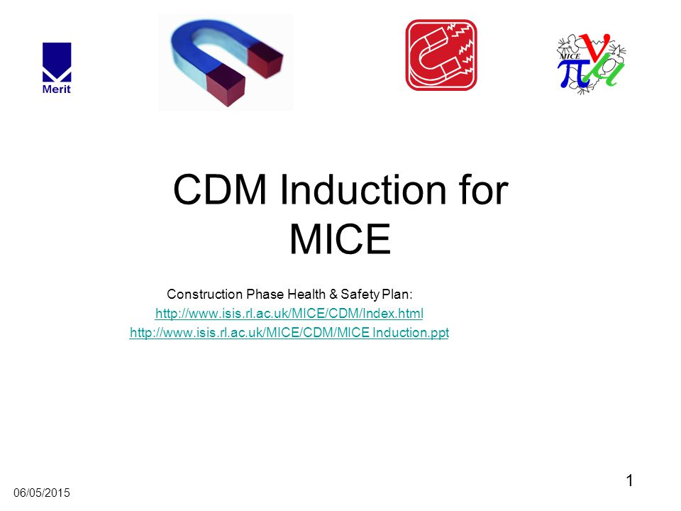 1 06/05/2015 CDM Induction for MICE Construction Phase Health & Safety Plan: http://www.isis.rl.ac.uk/MICE/CDM/Index.html http://www.isis.rl.ac.uk/MICE/CDM/MICE Induction.ppt