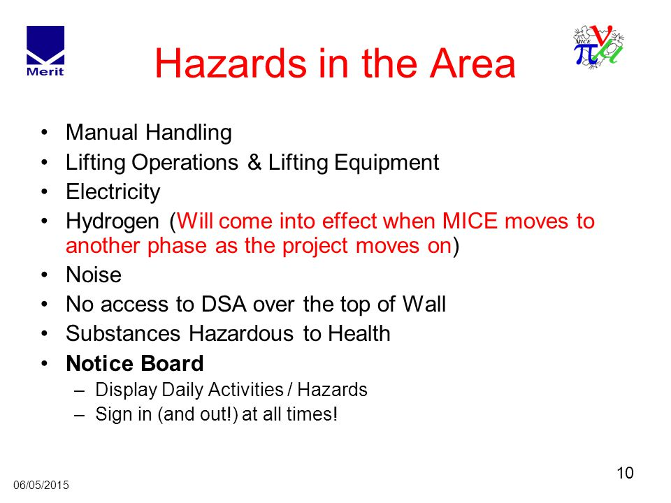 10 06/05/2015 Hazards in the Area Manual Handling Lifting Operations & Lifting Equipment Electricity Hydrogen (Will come into effect when MICE moves to another phase as the project moves on) Noise No access to DSA over the top of Wall Substances Hazardous to Health Notice Board –Display Daily Activities / Hazards –Sign in (and out!) at all times!