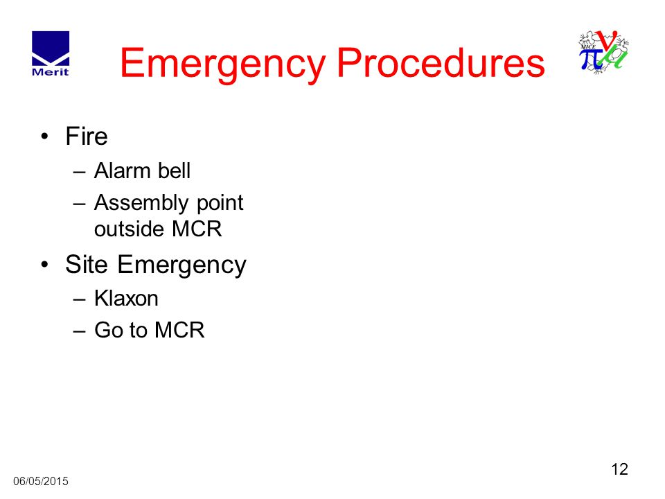 12 06/05/2015 Emergency Procedures Fire –Alarm bell –Assembly point outside MCR Site Emergency –Klaxon –Go to MCR