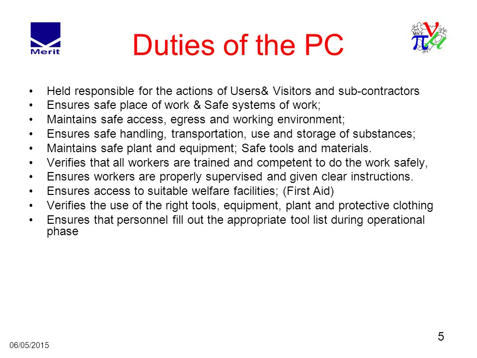 5 06/05/2015 Duties of the PC Held responsible for the actions of Users& Visitors and sub-contractors Ensures safe place of work & Safe systems of work; Maintains safe access, egress and working environment; Ensures safe handling, transportation, use and storage of substances; Maintains safe plant and equipment; Safe tools and materials.