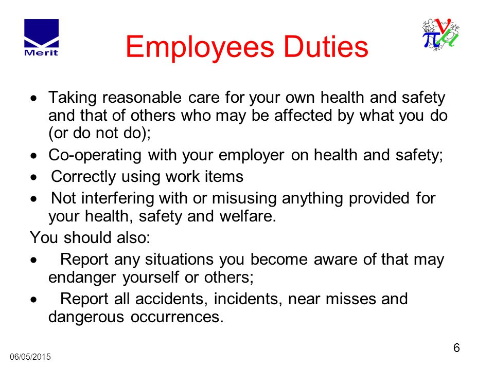 6 06/05/2015 Employees Duties  Taking reasonable care for your own health and safety and that of others who may be affected by what you do (or do not do);  Co-operating with your employer on health and safety;  Correctly using work items  Not interfering with or misusing anything provided for your health, safety and welfare.