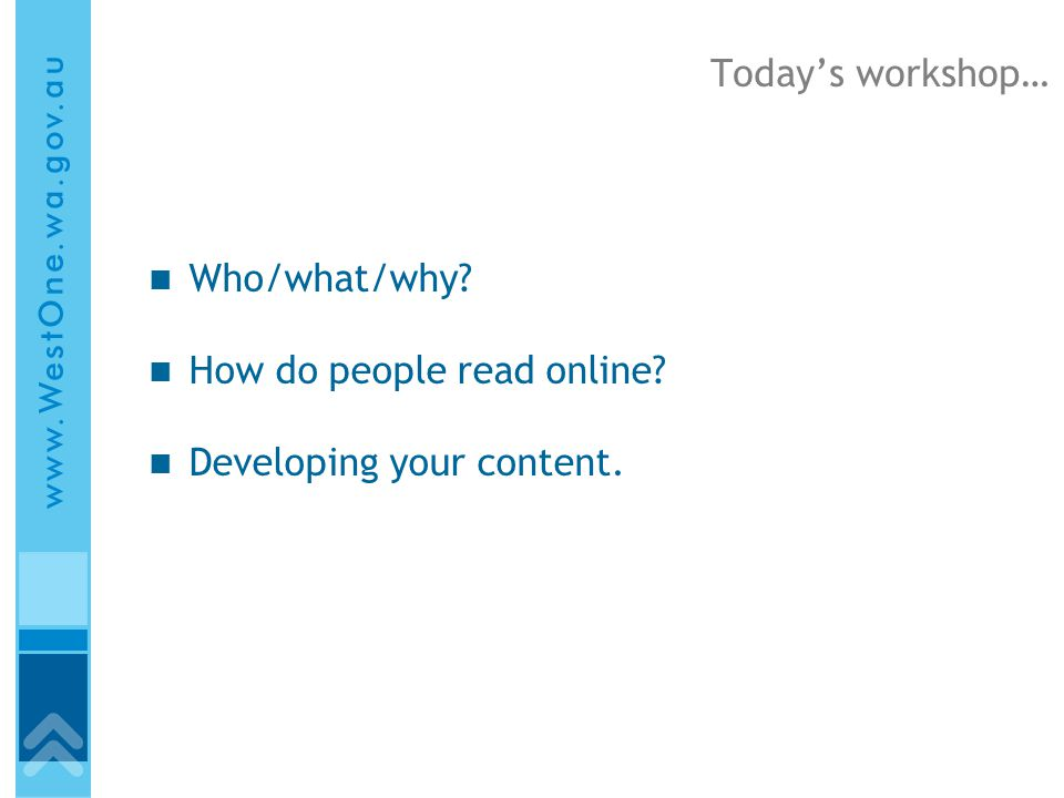 Today's workshop… Who/what/why How do people read online Developing your content.