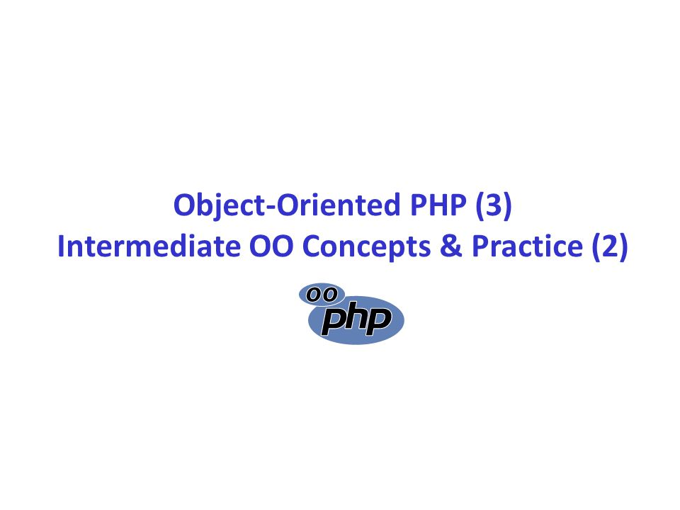 Object-Oriented PHP (3) Intermediate OO Concepts & Practice (2)