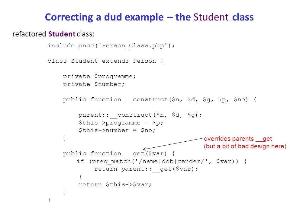 Correcting a dud example – the Student class (2) refactored Student class: include_once( Person_Class.php ); class Student extends Person { private $programme; private $number; public function __construct($n, $d, $g, $p, $no) { parent::__construct($n, $d, $g); $this->programme = $p; $this->number = $no; } public function __get($var) { if (preg_match( /programme|number/ , $var)) { return $this->$var; } else { return parent::__get($var); } corrected