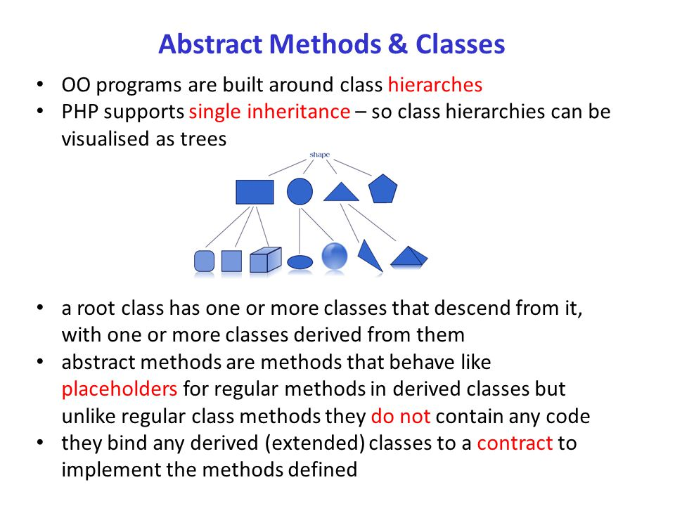 Abstract Methods & Classes OO programs are built around class hierarches PHP supports single inheritance – so class hierarchies can be visualised as trees a root class has one or more classes that descend from it, with one or more classes derived from them abstract methods are methods that behave like placeholders for regular methods in derived classes but unlike regular class methods they do not contain any code they bind any derived (extended) classes to a contract to implement the methods defined