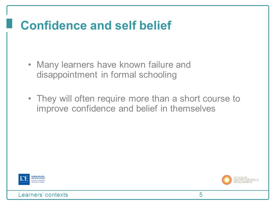 Confidence and self belief Learners often need to be encouraged to move away from an 'everybody is rubbish' attitude towards thinking of themselves as learners with the potential to grow and succeed This takes plenty of time and support 6 Learners' contexts