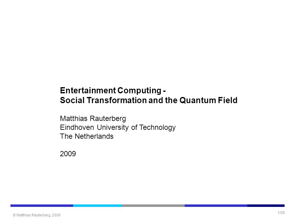 © Matthias Rauterberg, 2009 1/26 Entertainment Computing - Social Transformation and the Quantum Field Matthias Rauterberg Eindhoven University of Technology The Netherlands 2009