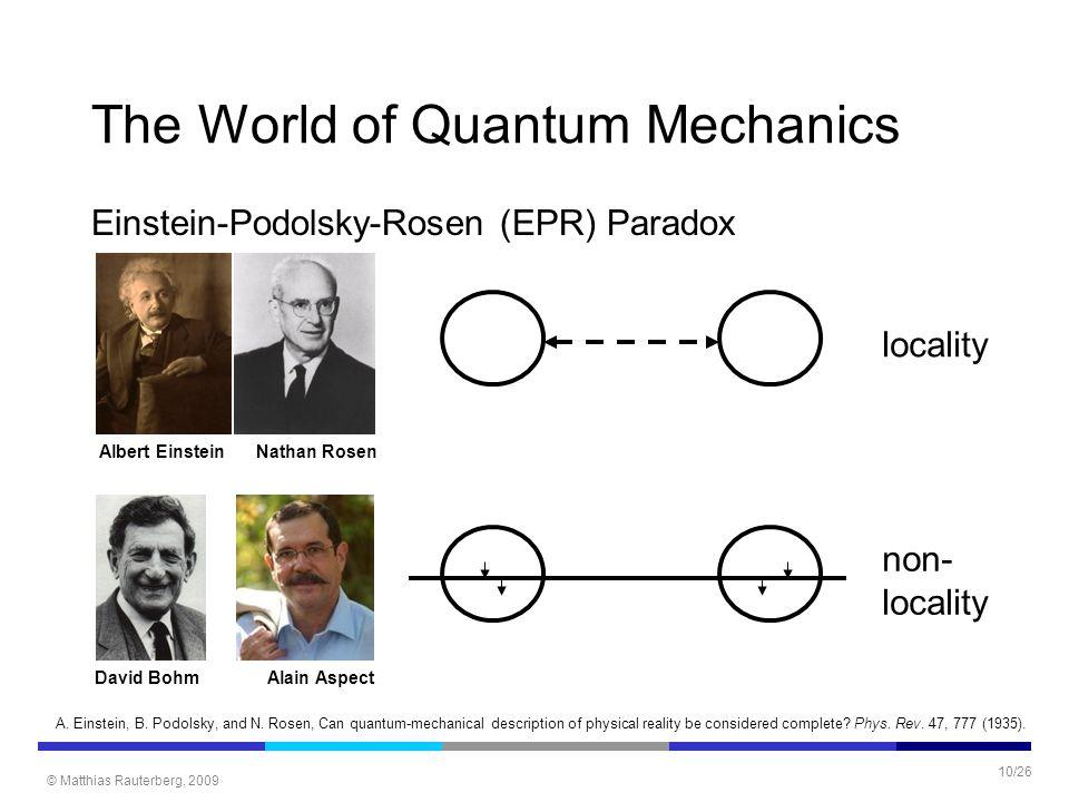 © Matthias Rauterberg, 2009 10/26 The World of Quantum Mechanics Einstein-Podolsky-Rosen (EPR) Paradox locality Albert EinsteinNathan Rosen non- locality David BohmAlain Aspect A.