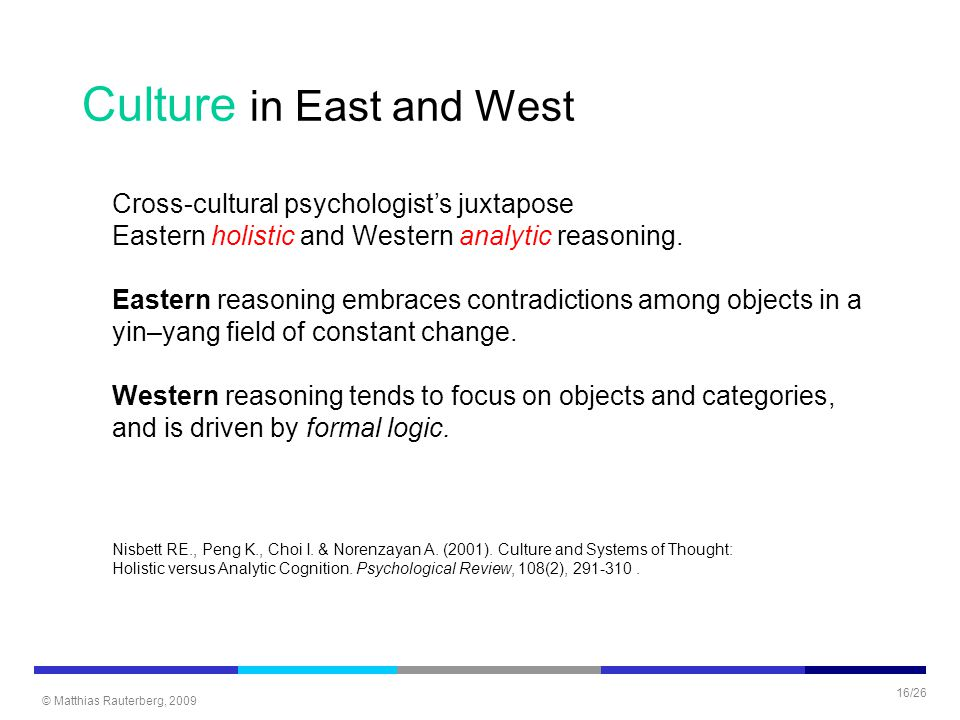© Matthias Rauterberg, 2009 16/26 Culture in East and West Cross-cultural psychologist's juxtapose Eastern holistic and Western analytic reasoning. Ea
