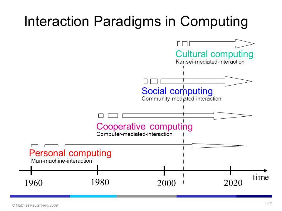 © Matthias Rauterberg, 2009 2/26 Interaction Paradigms in Computing time 19602020 Personal computing Man-machine-interaction 1980 2000 Cooperative com