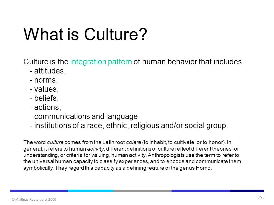 © Matthias Rauterberg, 2009 3/26 What is Culture? Culture is the integration pattern of human behavior that includes - attitudes, - norms, - values, -