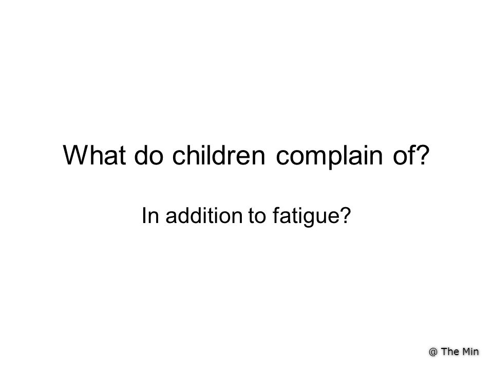 @ The Min What do children complain of? In addition to fatigue?