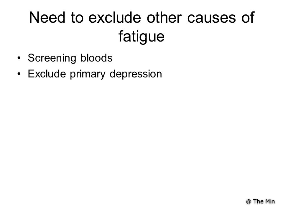 Need to exclude other causes of fatigue Screening bloods Exclude primary depression