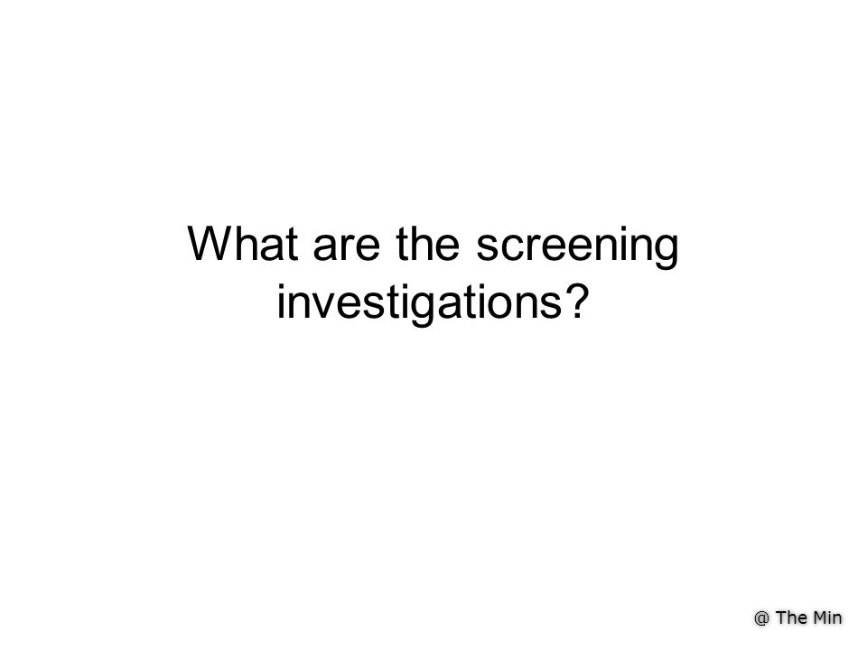 @ The Min What are the screening investigations?