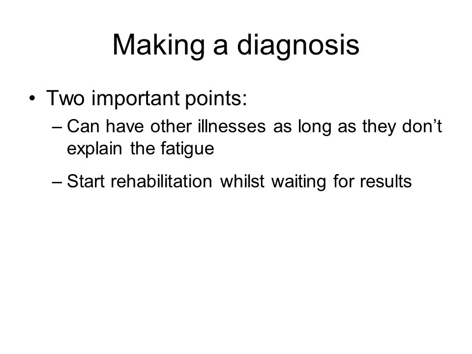 Making a diagnosis Two important points: –Can have other illnesses as long as they don't explain the fatigue –Start rehabilitation whilst waiting for