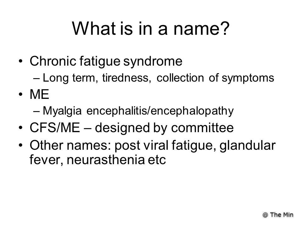 @ The Min What is in a name? Chronic fatigue syndrome –Long term, tiredness, collection of symptoms ME –Myalgia encephalitis/encephalopathy CFS/ME – d
