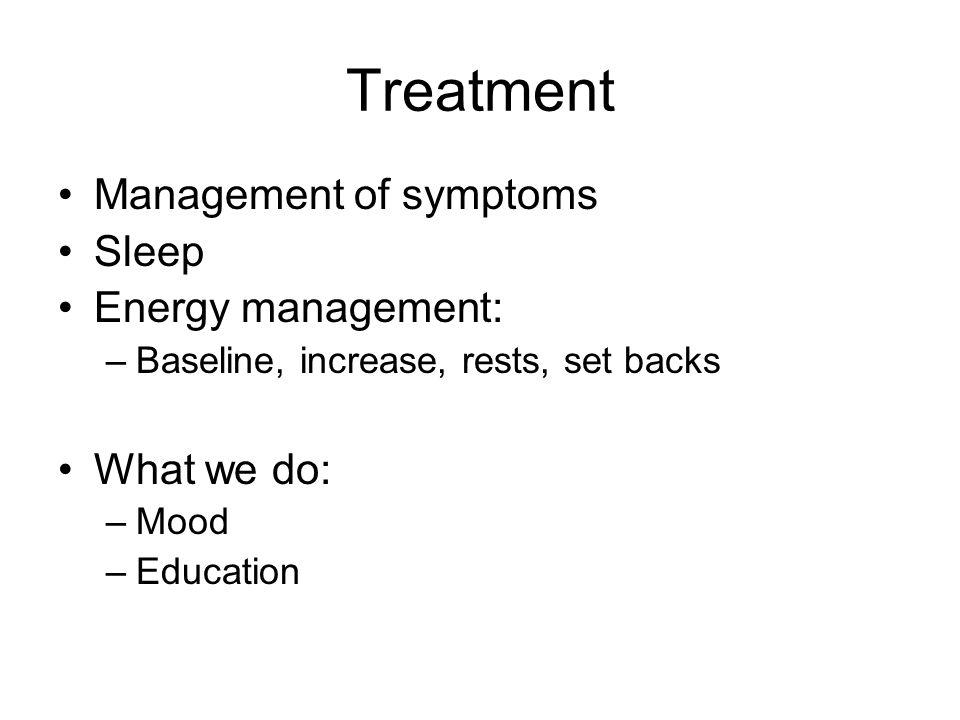 Treatment Management of symptoms Sleep Energy management: –Baseline, increase, rests, set backs What we do: –Mood –Education