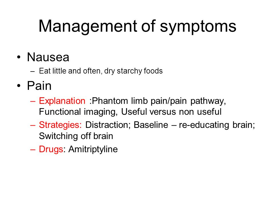 Management of symptoms Nausea –Eat little and often, dry starchy foods Pain –Explanation :Phantom limb pain/pain pathway, Functional imaging, Useful versus non useful –Strategies: Distraction; Baseline – re-educating brain; Switching off brain –Drugs: Amitriptyline