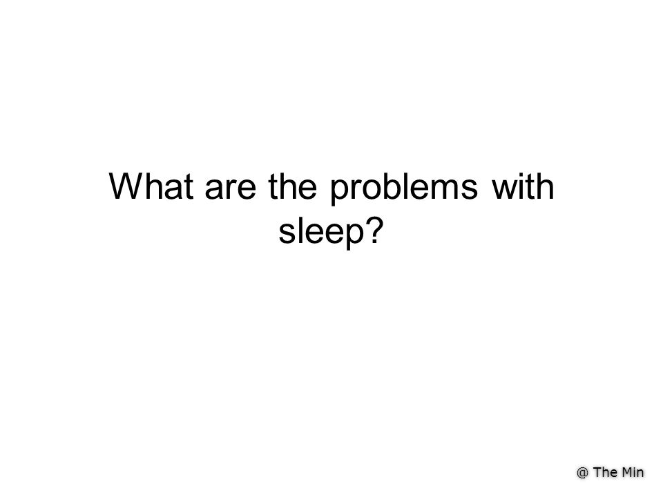 @ The Min What are the problems with sleep