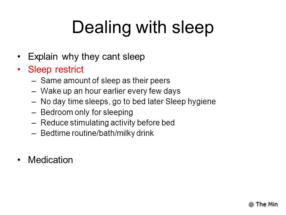 @ The Min Dealing with sleep Explain why they cant sleep Sleep restrict –Same amount of sleep as their peers –Wake up an hour earlier every few days –