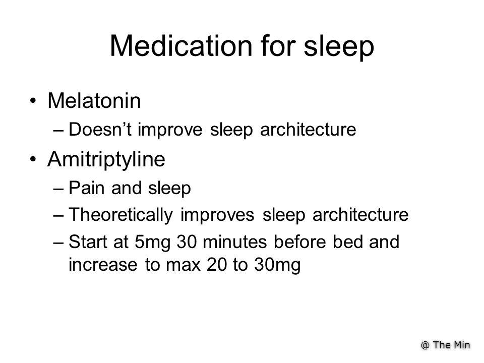 @ The Min Medication for sleep Melatonin –Doesn't improve sleep architecture Amitriptyline –Pain and sleep –Theoretically improves sleep architecture