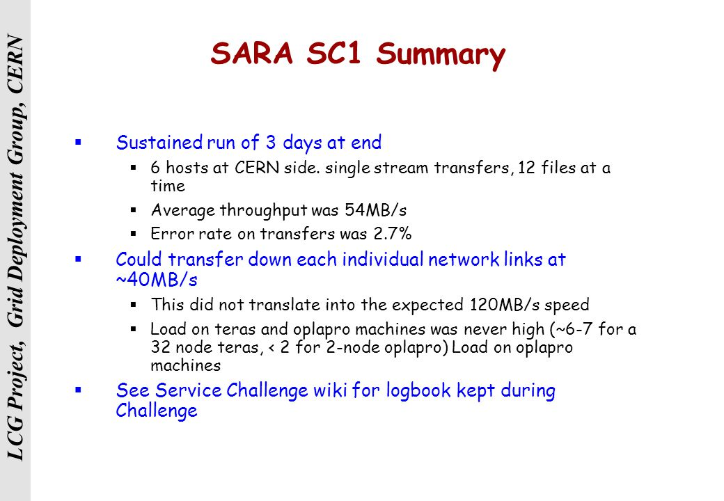 LCG Project, Grid Deployment Group, CERN SARA SC1 Summary  Sustained run of 3 days at end  6 hosts at CERN side.