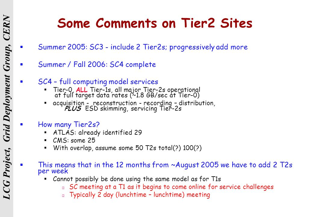 LCG Project, Grid Deployment Group, CERN Some Comments on Tier2 Sites  Summer 2005: SC3 - include 2 Tier2s; progressively add more  Summer / Fall 2006: SC4 complete  SC4 – full computing model services  Tier-0, ALL Tier-1s, all major Tier-2s operational at full target data rates (~1.8 GB/sec at Tier-0)  acquisition - reconstruction - recording – distribution, PLUS ESD skimming, servicing Tier-2s  How many Tier2s.
