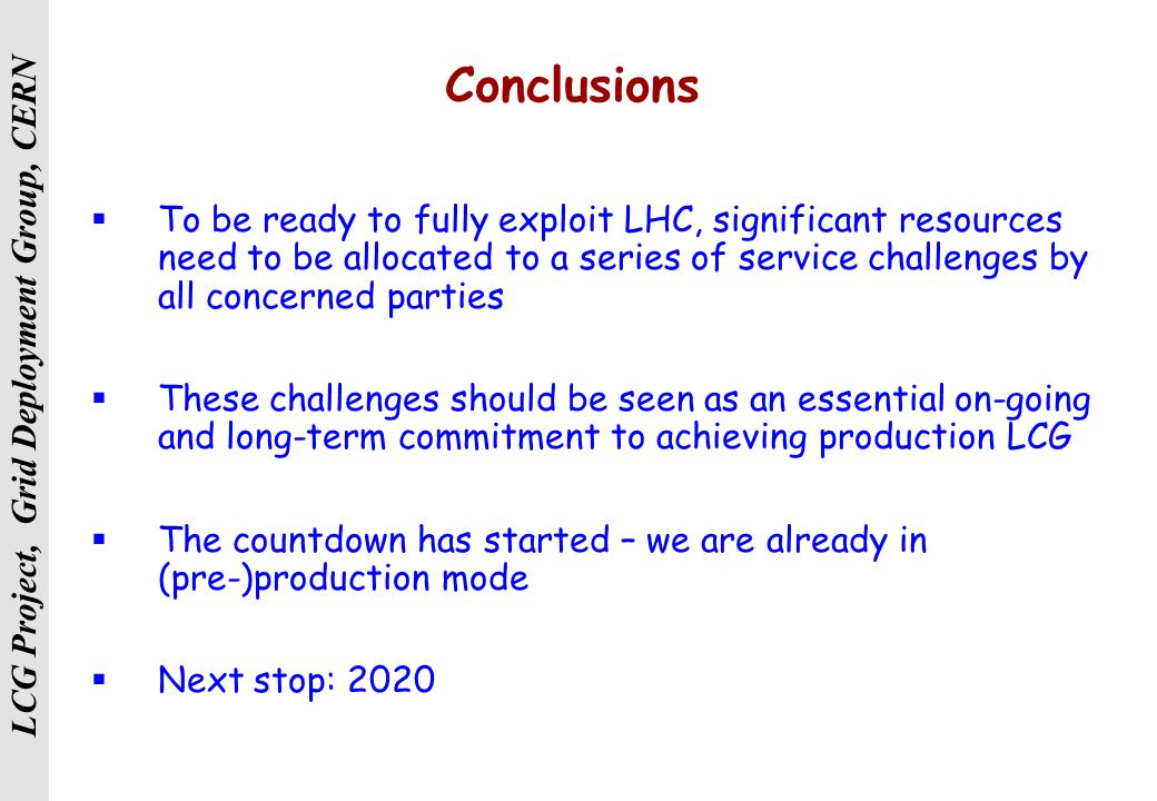 LCG Project, Grid Deployment Group, CERN Conclusions  To be ready to fully exploit LHC, significant resources need to be allocated to a series of service challenges by all concerned parties  These challenges should be seen as an essential on-going and long-term commitment to achieving production LCG  The countdown has started – we are already in (pre-)production mode  Next stop: 2020