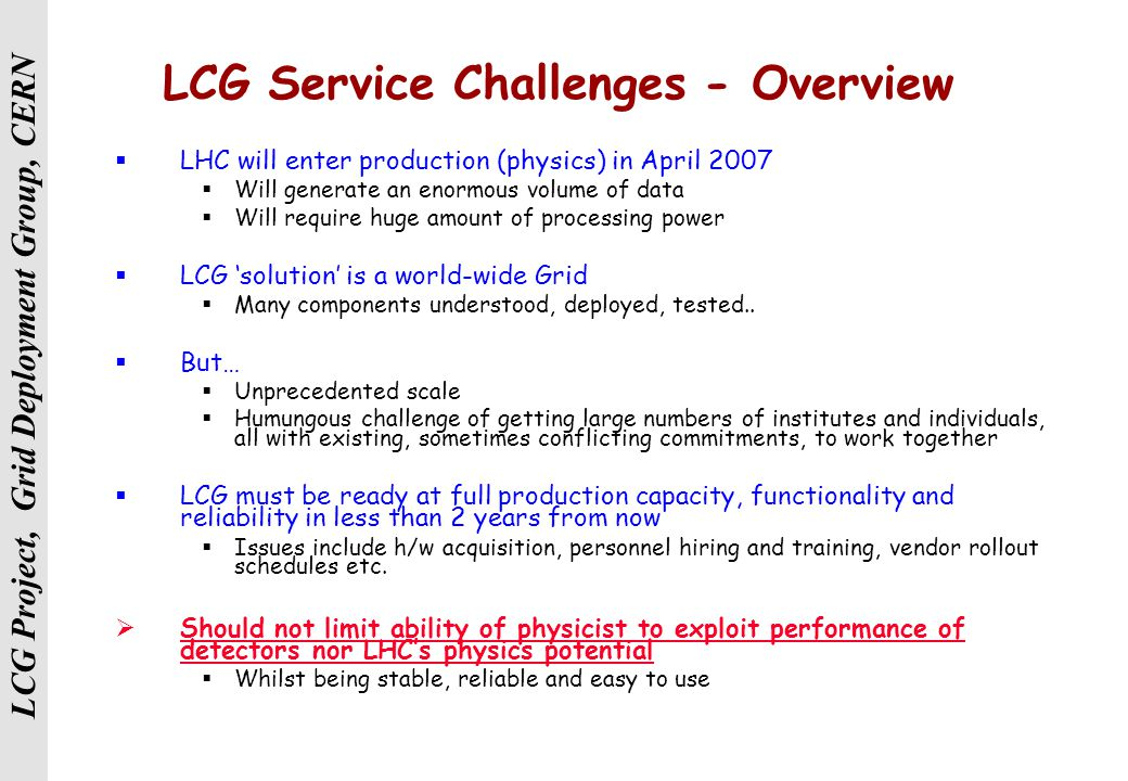 LCG Project, Grid Deployment Group, CERN LCG Service Challenges - Overview  LHC will enter production (physics) in April 2007  Will generate an enormous volume of data  Will require huge amount of processing power  LCG 'solution' is a world-wide Grid  Many components understood, deployed, tested..