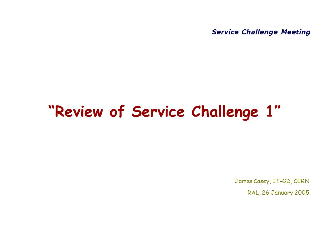 Service Challenge Meeting Review of Service Challenge 1 James Casey, IT-GD, CERN RAL, 26 January 2005