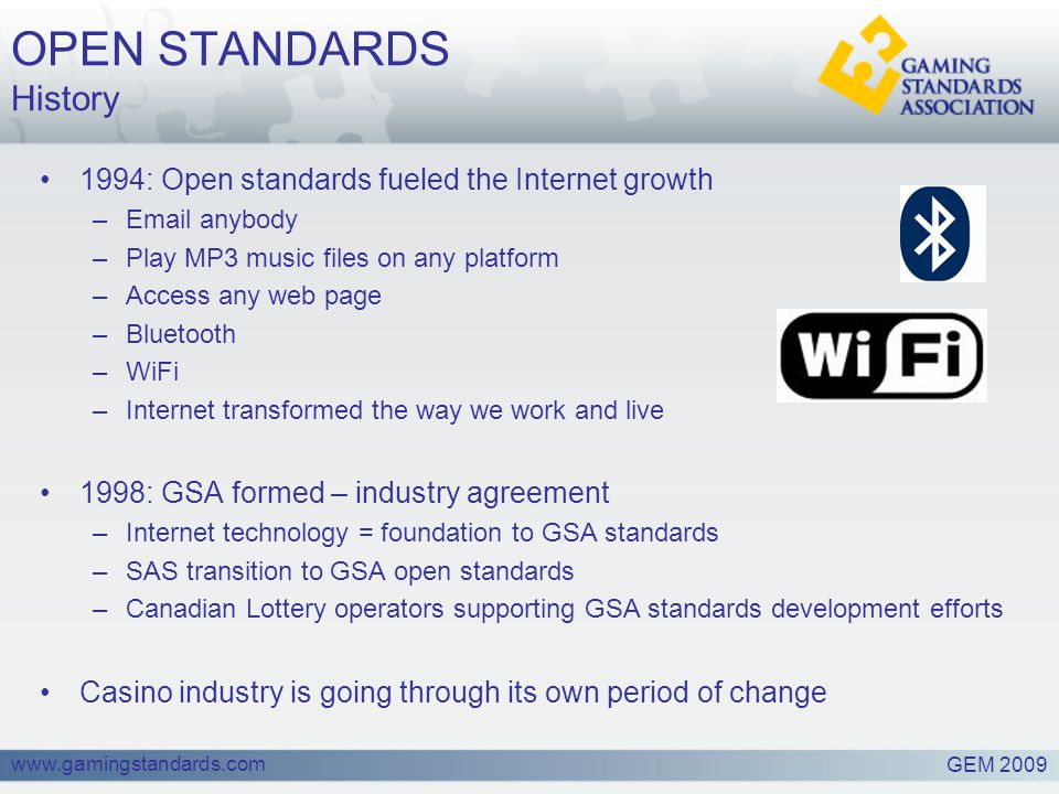 www.gamingstandards.com OPEN STANDARDS History 1994: Open standards fueled the Internet growth –Email anybody –Play MP3 music files on any platform –Access any web page –Bluetooth –WiFi –Internet transformed the way we work and live 1998: GSA formed – industry agreement –Internet technology = foundation to GSA standards –SAS transition to GSA open standards –Canadian Lottery operators supporting GSA standards development efforts Casino industry is going through its own period of change GEM 2009
