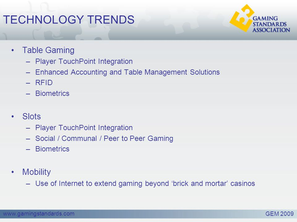 www.gamingstandards.com TECHNOLOGY TRENDS Table Gaming –Player TouchPoint Integration –Enhanced Accounting and Table Management Solutions –RFID –Biometrics Slots –Player TouchPoint Integration –Social / Communal / Peer to Peer Gaming –Biometrics Mobility –Use of Internet to extend gaming beyond 'brick and mortar' casinos GEM 2009