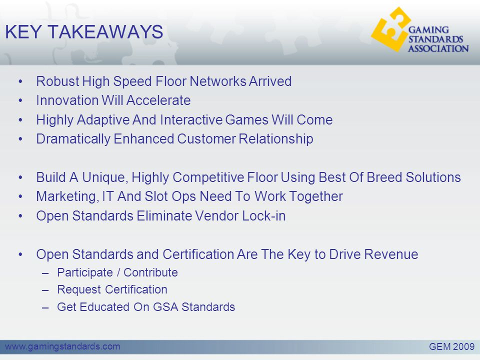 www.gamingstandards.com KEY TAKEAWAYS Robust High Speed Floor Networks Arrived Innovation Will Accelerate Highly Adaptive And Interactive Games Will Come Dramatically Enhanced Customer Relationship Build A Unique, Highly Competitive Floor Using Best Of Breed Solutions Marketing, IT And Slot Ops Need To Work Together Open Standards Eliminate Vendor Lock-in Open Standards and Certification Are The Key to Drive Revenue –Participate / Contribute –Request Certification –Get Educated On GSA Standards GEM 2009