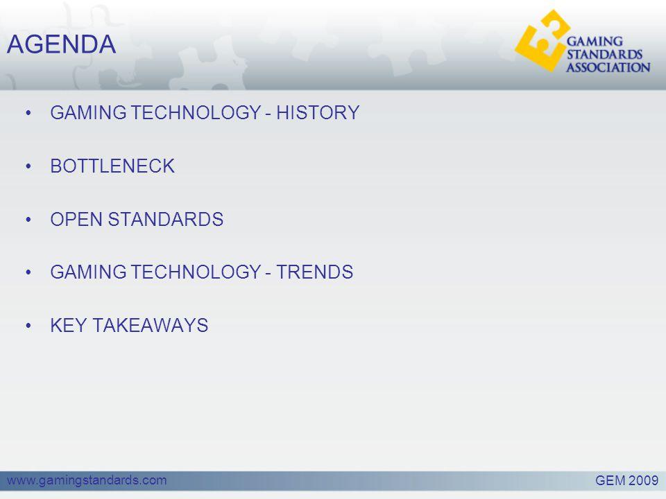 www.gamingstandards.com AGENDA GAMING TECHNOLOGY - HISTORY BOTTLENECK OPEN STANDARDS GAMING TECHNOLOGY - TRENDS KEY TAKEAWAYS GEM 2009