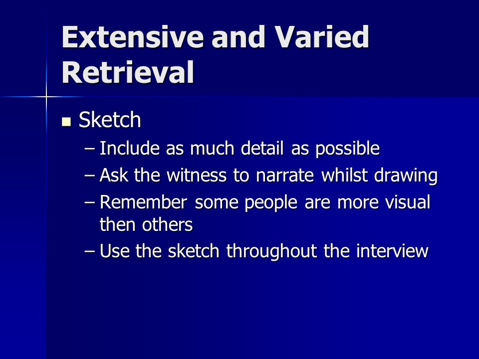 Extensive and Varied Retrieval Sketch Sketch –Include as much detail as possible –Ask the witness to narrate whilst drawing –Remember some people are more visual then others –Use the sketch throughout the interview