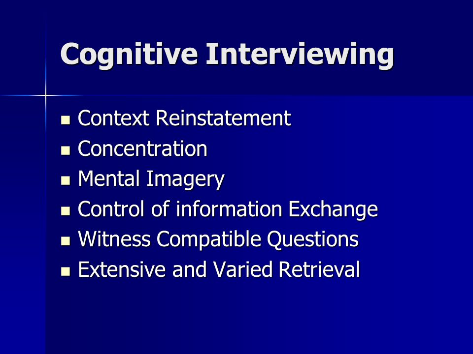 Cognitive Interviewing Context Reinstatement Context Reinstatement Concentration Concentration Mental Imagery Mental Imagery Control of information Exchange Control of information Exchange Witness Compatible Questions Witness Compatible Questions Extensive and Varied Retrieval Extensive and Varied Retrieval