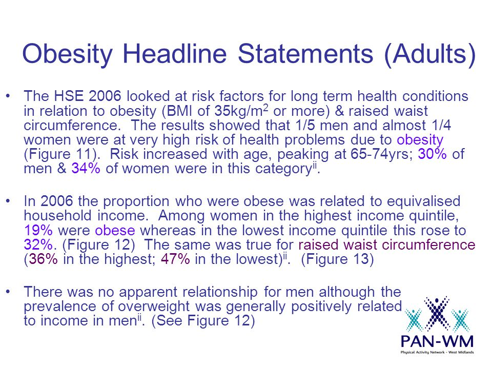 Obesity Headline Statements (Adults) The HSE 2006 looked at risk factors for long term health conditions in relation to obesity (BMI of 35kg/m 2 or more) & raised waist circumference.
