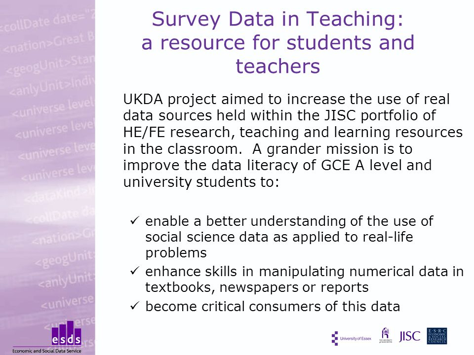 Survey Data in Teaching: a resource for students and teachers UKDA project aimed to increase the use of real data sources held within the JISC portfolio of HE/FE research, teaching and learning resources in the classroom.