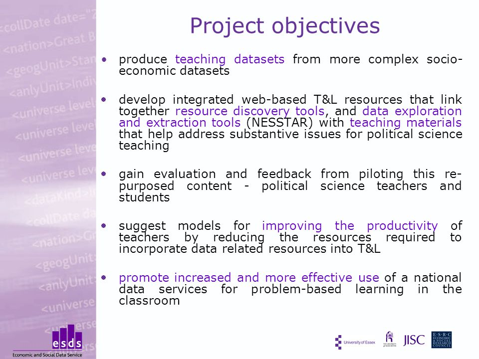 Project objectives produce teaching datasets from more complex socio- economic datasets develop integrated web-based T&L resources that link together resource discovery tools, and data exploration and extraction tools (NESSTAR) with teaching materials that help address substantive issues for political science teaching gain evaluation and feedback from piloting this re- purposed content - political science teachers and students suggest models for improving the productivity of teachers by reducing the resources required to incorporate data related resources into T&L promote increased and more effective use of a national data services for problem-based learning in the classroom