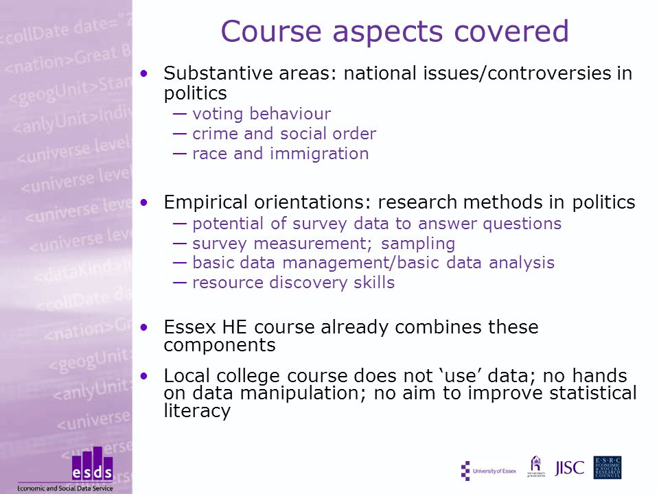 Course aspects covered Substantive areas: national issues/controversies in politics —voting behaviour —crime and social order —race and immigration Empirical orientations: research methods in politics —potential of survey data to answer questions —survey measurement; sampling —basic data management/basic data analysis —resource discovery skills Essex HE course already combines these components Local college course does not 'use' data; no hands on data manipulation; no aim to improve statistical literacy