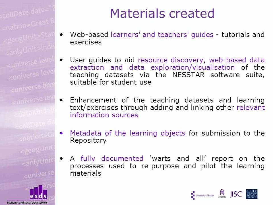 Materials created Web-based learners and teachers guides - tutorials and exercises User guides to aid resource discovery, web-based data extraction and data exploration/visualisation of the teaching datasets via the NESSTAR software suite, suitable for student use Enhancement of the teaching datasets and learning text/exercises through adding and linking other relevant information sources Metadata of the learning objects for submission to the Repository A fully documented 'warts and all' report on the processes used to re-purpose and pilot the learning materials