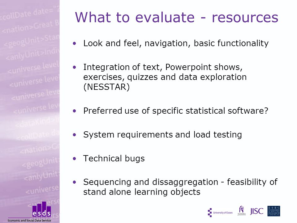 What to evaluate - resources Look and feel, navigation, basic functionality Integration of text, Powerpoint shows, exercises, quizzes and data exploration (NESSTAR) Preferred use of specific statistical software.